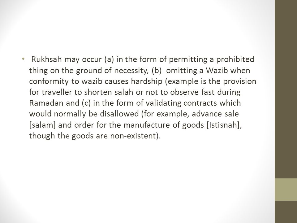 Rukhsah may occur (a) in the form of permitting a prohibited thing on the ground of necessity, (b) omitting a Wazib when conformity to wazib causes hardship (example is the provision for traveller to shorten salah or not to observe fast during Ramadan and (c) in the form of validating contracts which would normally be disallowed (for example, advance sale [salam] and order for the manufacture of goods [Istisnah], though the goods are non-existent).